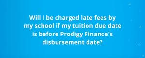 Will I be charged any late fees if my funds are disbursed after the schools disbursement date?