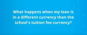 What happens when my loan is in a different currency than the school's tuition fee currency?